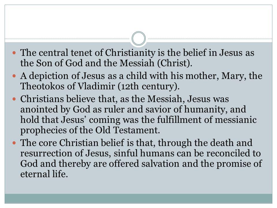 The central tenet of Christianity is the belief in Jesus as the Son of God and the Messiah (Christ).