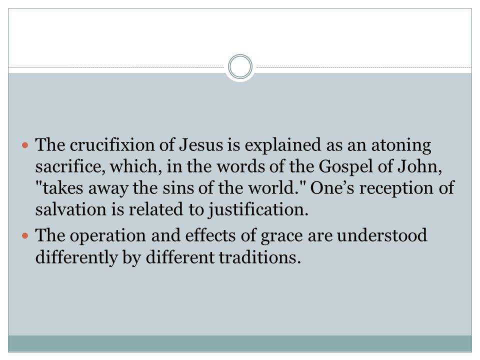 The crucifixion of Jesus is explained as an atoning sacrifice, which, in the words of the Gospel of John, takes away the sins of the world. One's reception of salvation is related to justification.