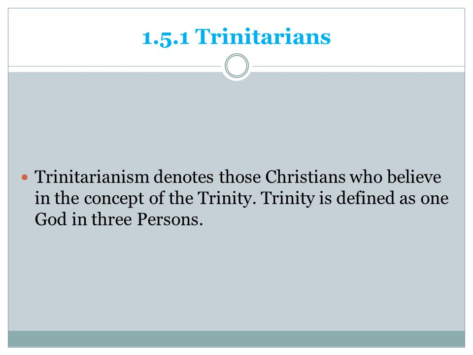 1.5.1 Trinitarians Trinitarianism denotes those Christians who believe in the concept of the Trinity.