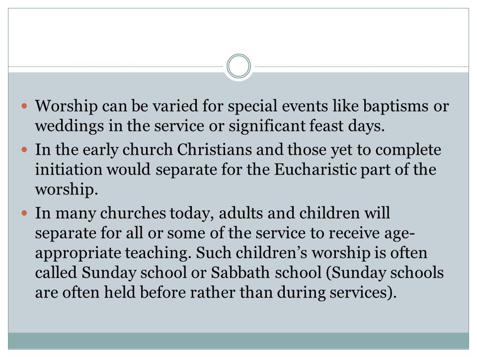 Worship can be varied for special events like baptisms or weddings in the service or significant feast days.