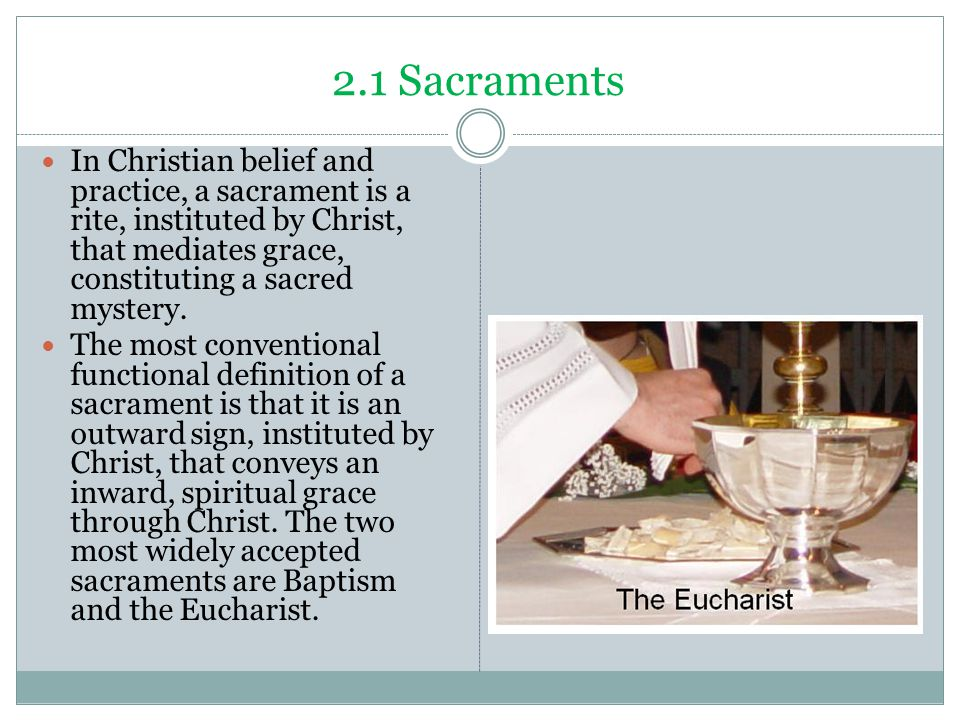 2.1 Sacraments In Christian belief and practice, a sacrament is a rite, instituted by Christ, that mediates grace, constituting a sacred mystery.