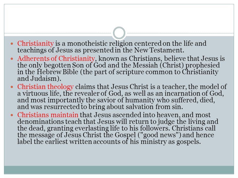 Christianity is a monotheistic religion centered on the life and teachings of Jesus as presented in the New Testament.