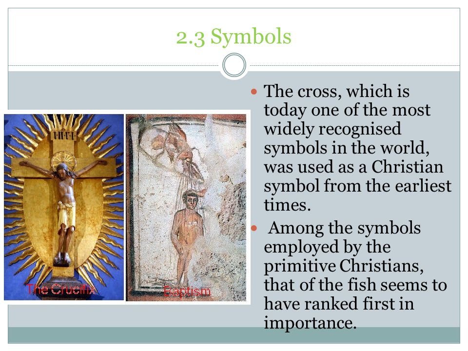 2.3 Symbols The cross, which is today one of the most widely recognised symbols in the world, was used as a Christian symbol from the earliest times.