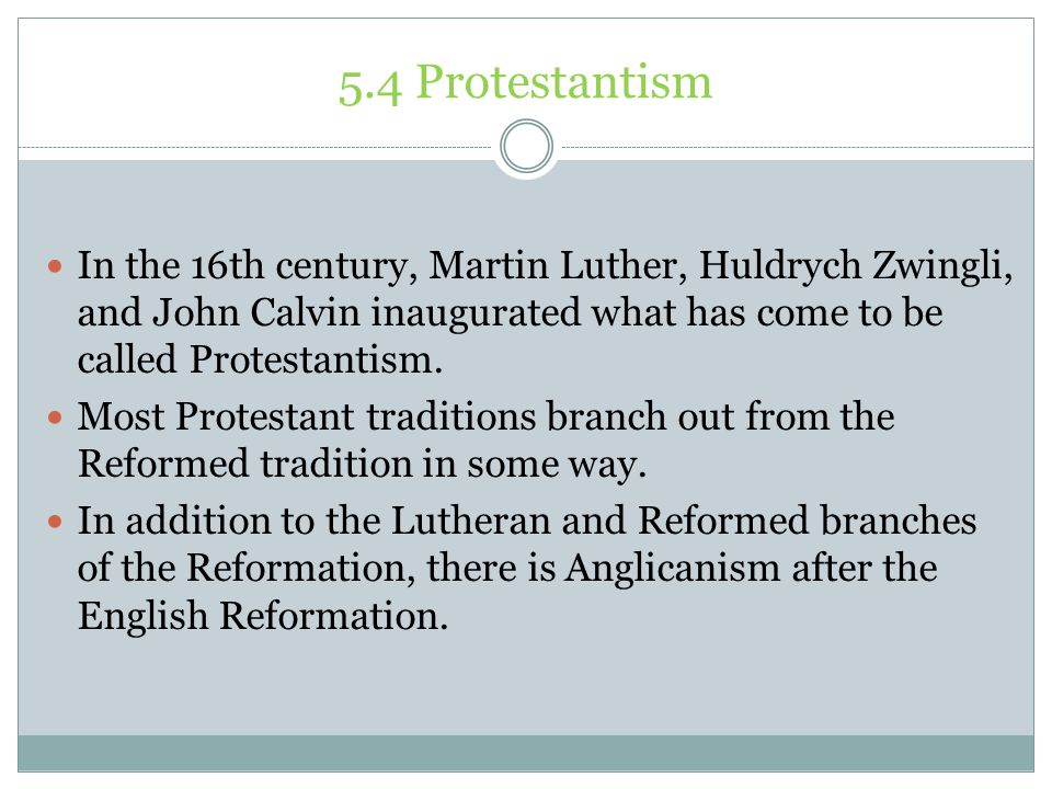 5.4 Protestantism In the 16th century, Martin Luther, Huldrych Zwingli, and John Calvin inaugurated what has come to be called Protestantism.