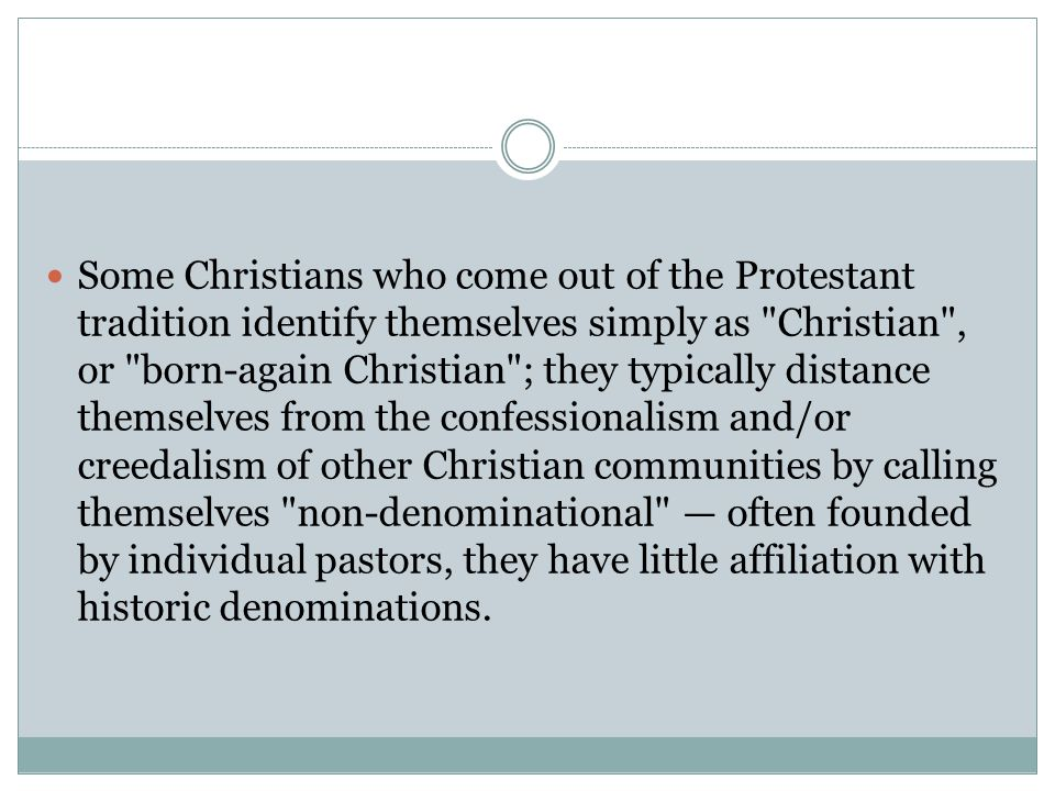 Some Christians who come out of the Protestant tradition identify themselves simply as Christian , or born-again Christian ; they typically distance themselves from the confessionalism and/or creedalism of other Christian communities by calling themselves non-denominational — often founded by individual pastors, they have little affiliation with historic denominations.