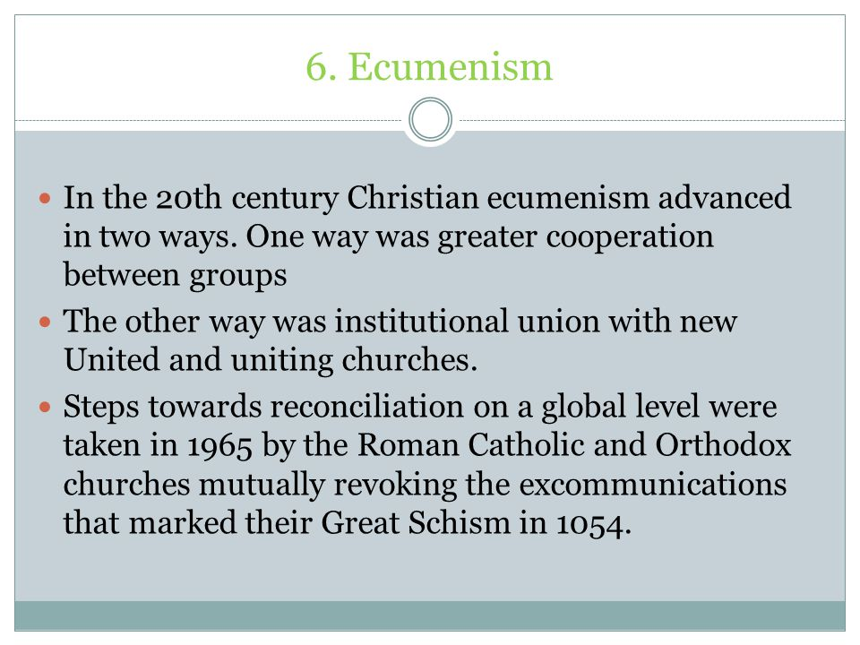 6. Ecumenism In the 20th century Christian ecumenism advanced in two ways. One way was greater cooperation between groups.