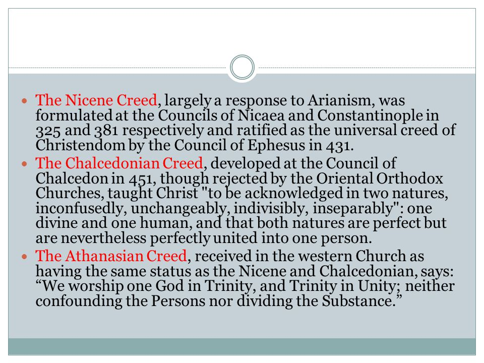 The Nicene Creed, largely a response to Arianism, was formulated at the Councils of Nicaea and Constantinople in 325 and 381 respectively and ratified as the universal creed of Christendom by the Council of Ephesus in 431.