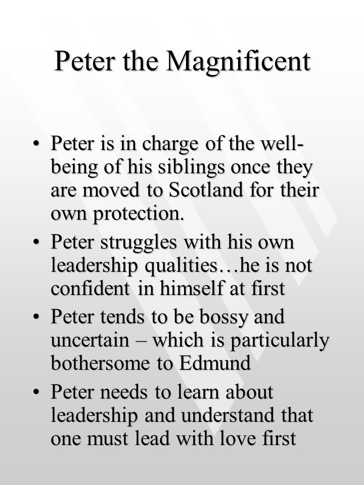 Peter the Magnificent Peter is in charge of the well-being of his siblings once they are moved to Scotland for their own protection.