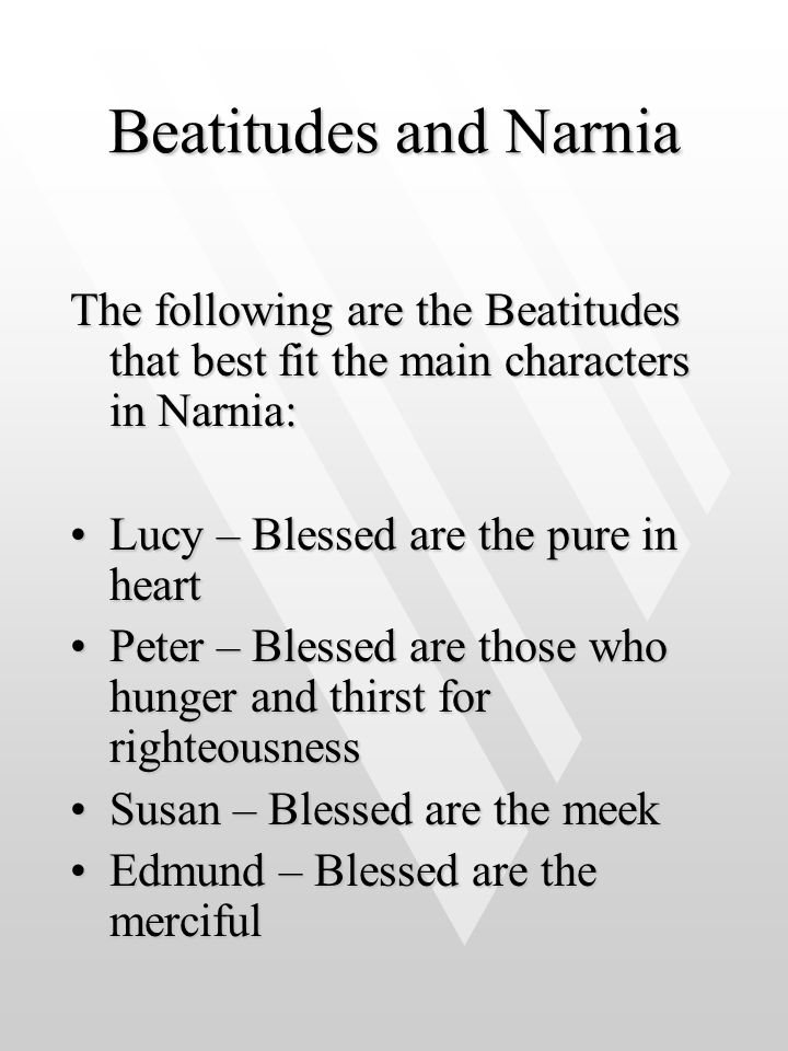 Beatitudes and Narnia The following are the Beatitudes that best fit the main characters in Narnia: