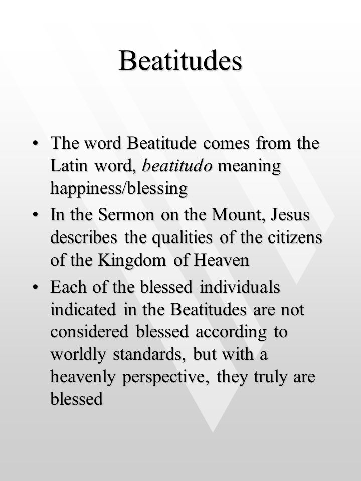 Beatitudes The word Beatitude comes from the Latin word, beatitudo meaning happiness/blessing.