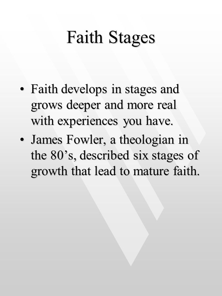 Faith Stages Faith develops in stages and grows deeper and more real with experiences you have.