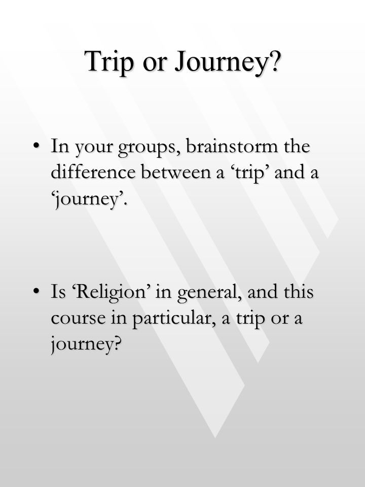Trip or Journey In your groups, brainstorm the difference between a 'trip' and a 'journey'.