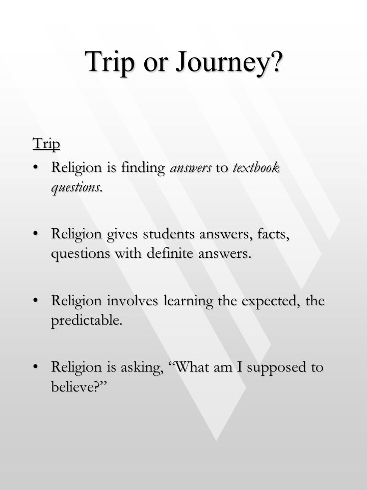 Trip or Journey Trip. Religion is finding answers to textbook questions. Religion gives students answers, facts, questions with definite answers.