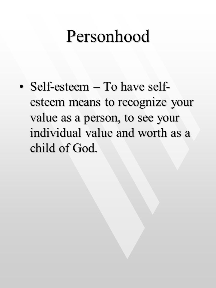 Personhood Self-esteem – To have self-esteem means to recognize your value as a person, to see your individual value and worth as a child of God.
