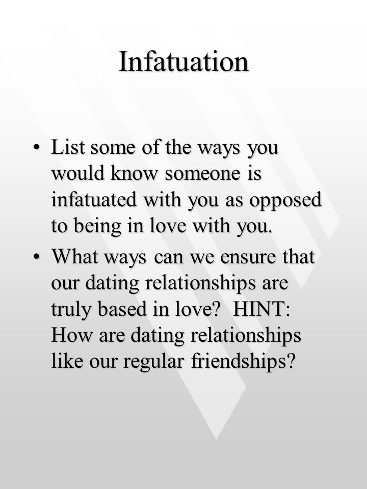 Infatuation List some of the ways you would know someone is infatuated with you as opposed to being in love with you.