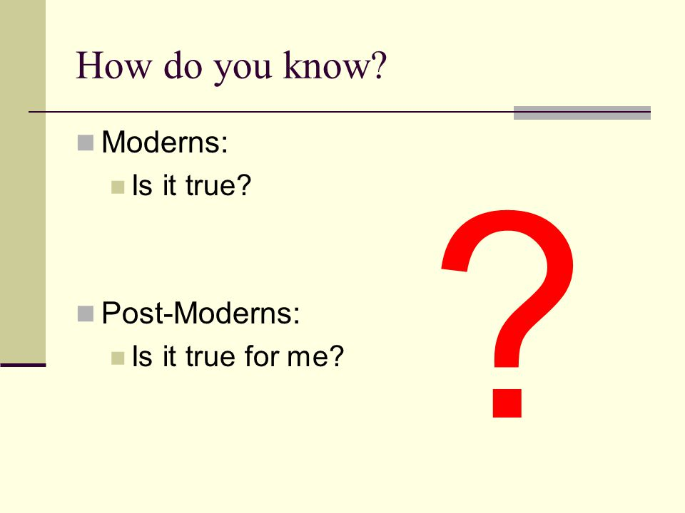 How do you know Moderns: Post-Moderns: Is it true Is it true for me