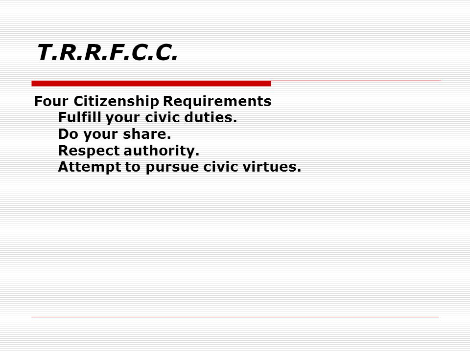 T.R.R.F.C.C. Four Citizenship Requirements Fulfill your civic duties.
