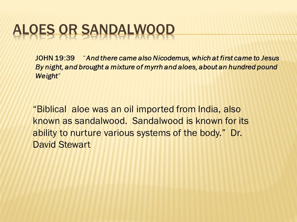 Aloes or Sandalwood JOHN 19:39 And there came also Nicodemus, which at first came to Jesus.