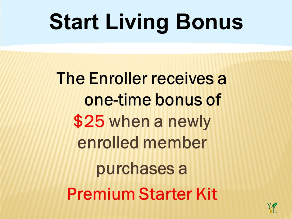 Start Living Bonus The Enroller receives a one-time bonus of $25 when a newly enrolled member purchases a Premium Starter Kit
