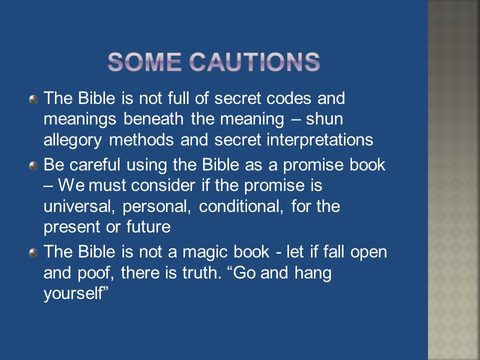 Some Cautions The Bible is not full of secret codes and meanings beneath the meaning – shun allegory methods and secret interpretations.