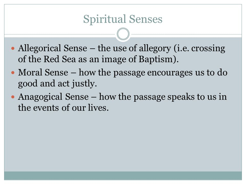 Spiritual Senses Allegorical Sense – the use of allegory (i.e. crossing of the Red Sea as an image of Baptism).