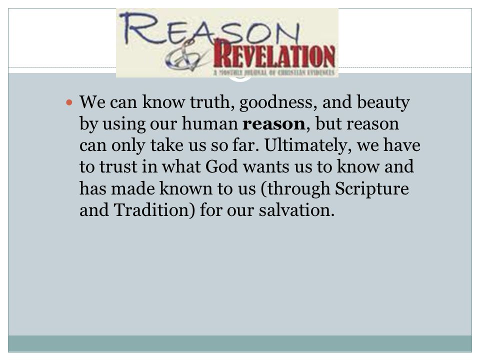 We can know truth, goodness, and beauty by using our human reason, but reason can only take us so far.