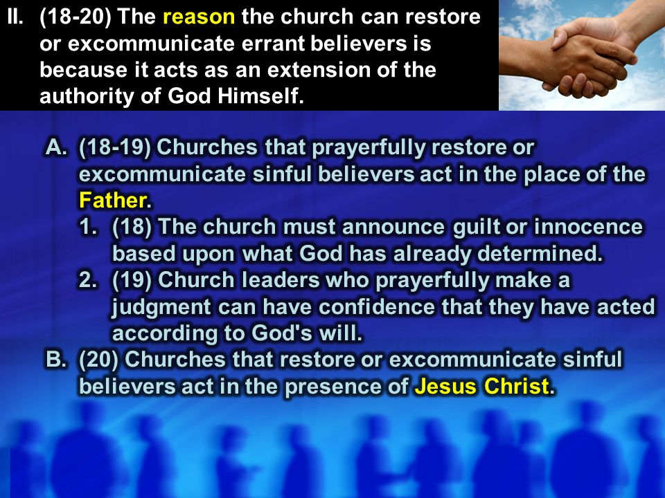 II. (18-20) The reason the church can restore or excommunicate errant believers is because it acts as an extension of the authority of God Himself.
