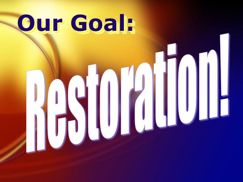 Our Goal: Our Goal: Restoration! 11.27; 23.36