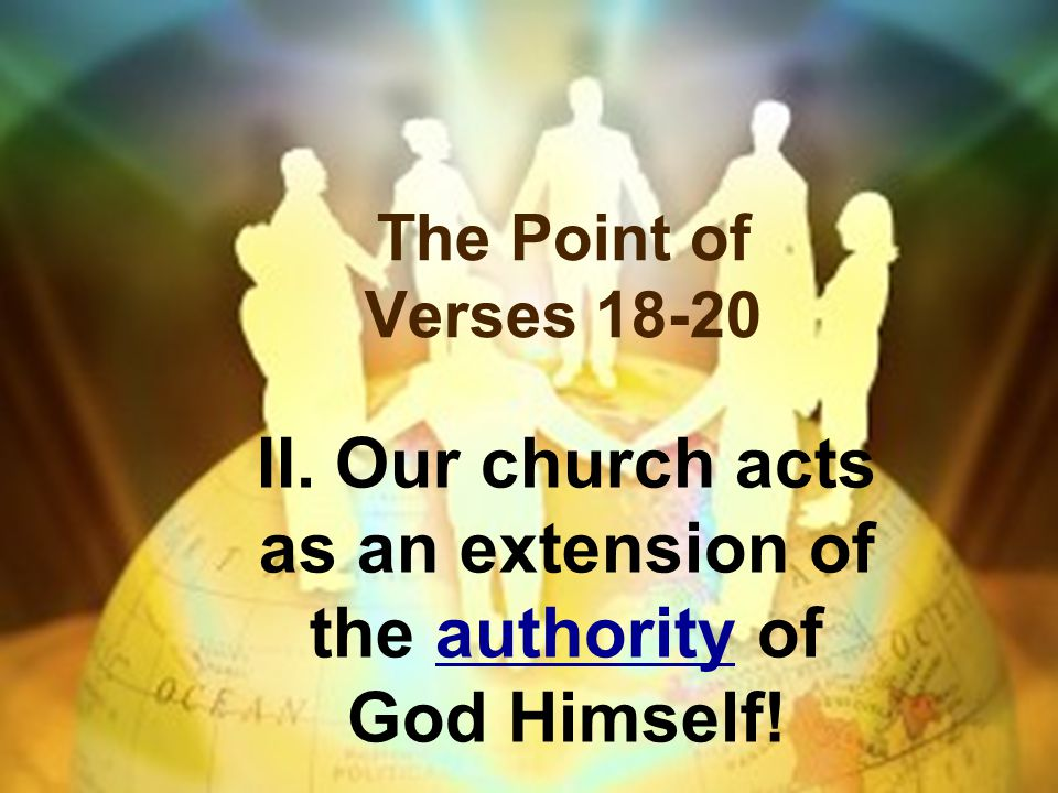 II. Our church acts as an extension of the authority of God Himself!