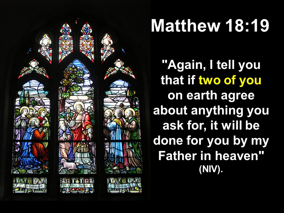 Matthew 18:19 Again, I tell you that if two of you on earth agree about anything you ask for, it will be done for you by my Father in heaven (NIV).