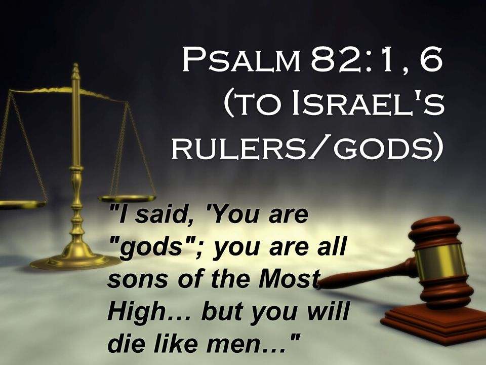 Psalm 82:1, 6 (to Israel s rulers/gods)