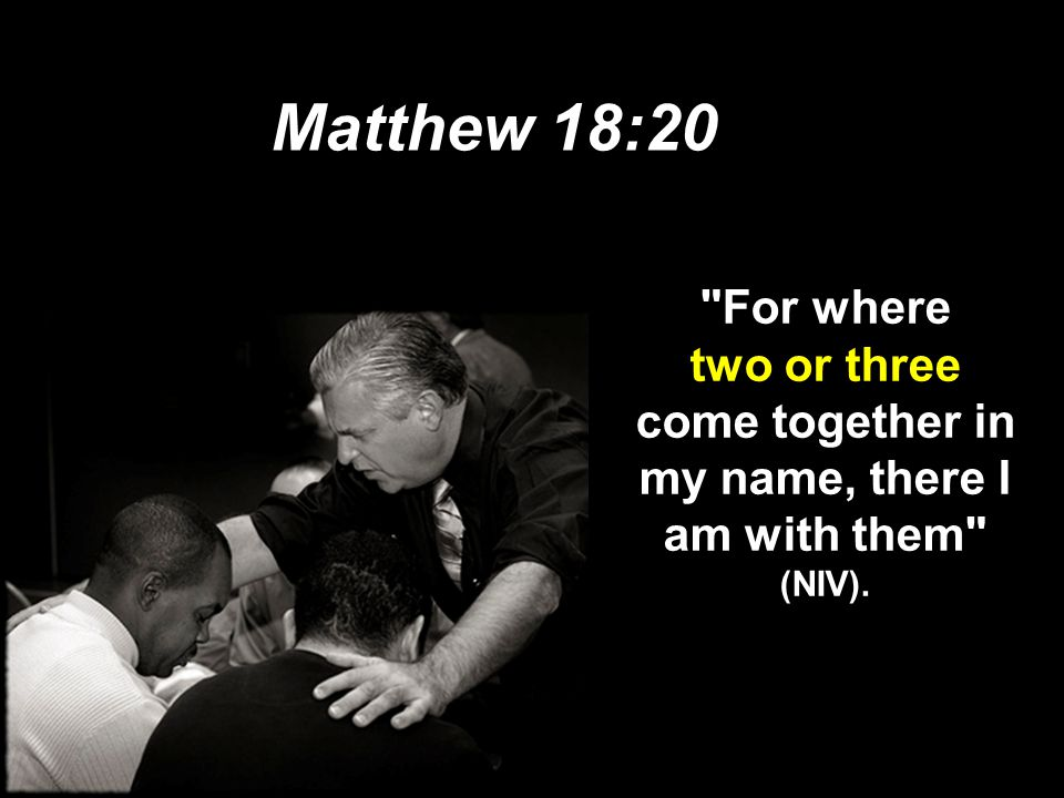 Matthew 18:20 For where two or three come together in my name, there I am with them (NIV). 08.43