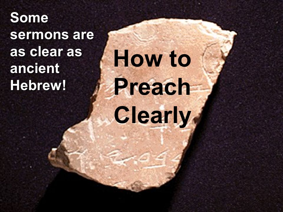 How to Preach Clearly Some sermons are as clear as ancient Hebrew!
