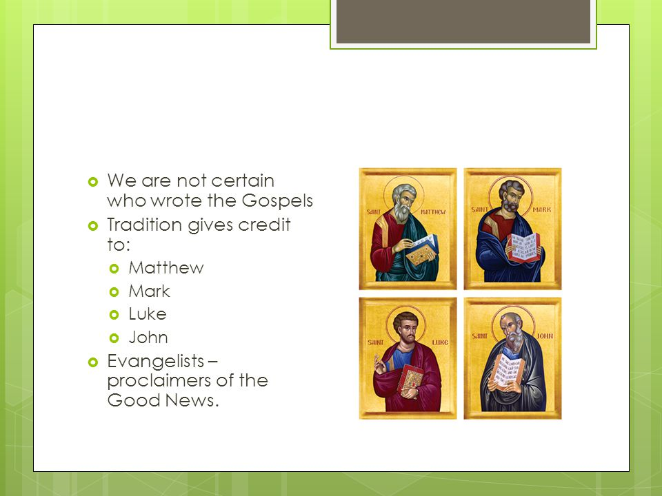 We are not certain who wrote the Gospels Tradition gives credit to: