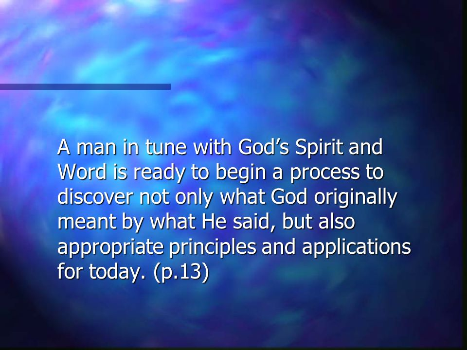A man in tune with God's Spirit and Word is ready to begin a process to discover not only what God originally meant by what He said, but also appropriate principles and applications for today.