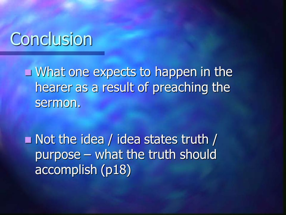 Conclusion What one expects to happen in the hearer as a result of preaching the sermon.