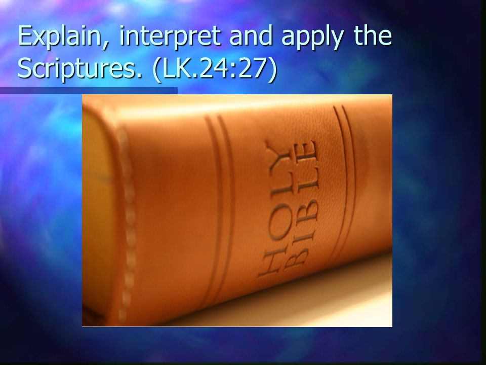 Explain, interpret and apply the Scriptures. (LK.24:27)