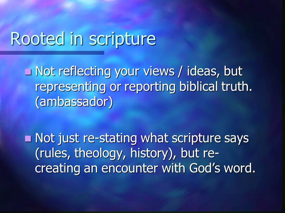 Rooted in scripture Not reflecting your views / ideas, but representing or reporting biblical truth. (ambassador)