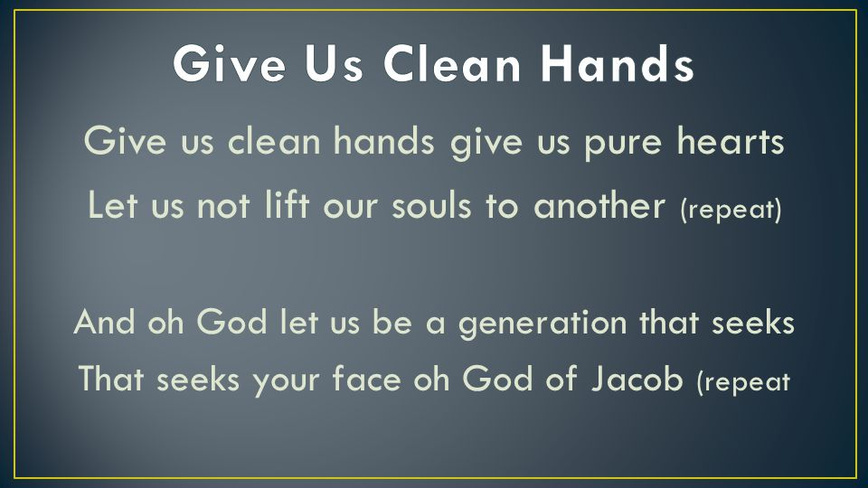 Give Us Clean Hands Give us clean hands give us pure hearts