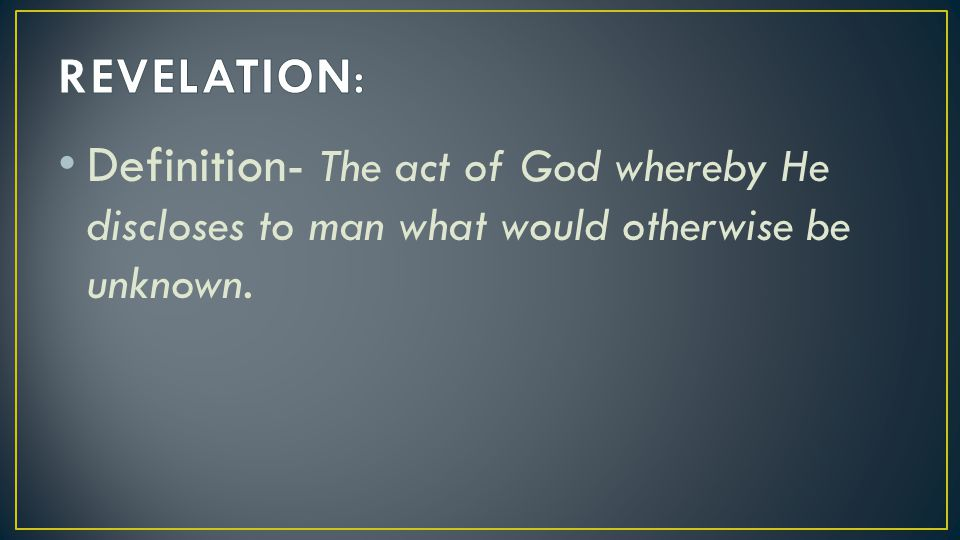 REVELATION: Definition- The act of God whereby He discloses to man what would otherwise be unknown.