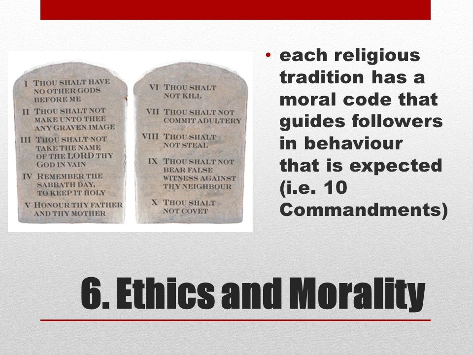each religious tradition has a moral code that guides followers in behaviour that is expected (i.e. 10 Commandments)