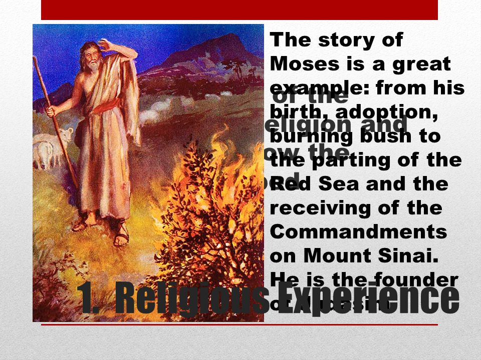 The story of Moses is a great example: from his birth, adoption, burning bush to the parting of the Red Sea and the receiving of the Commandments on Mount Sinai. He is the founder of Judasim.