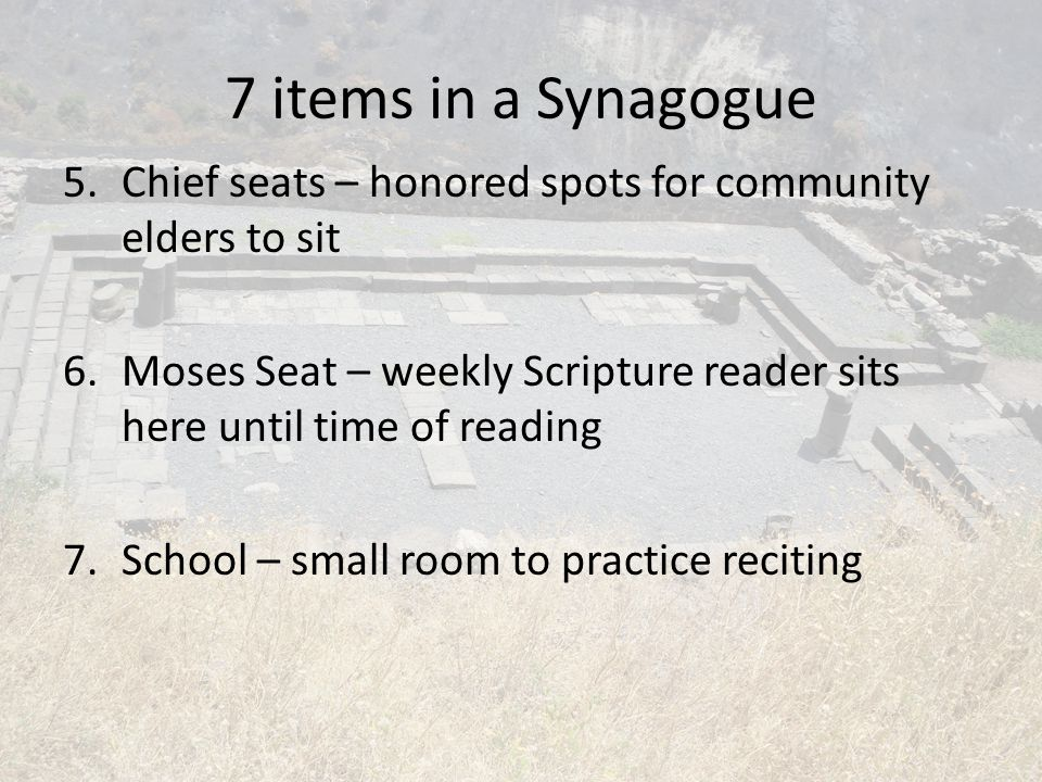 7 items in a Synagogue Chief seats – honored spots for community elders to sit. Moses Seat – weekly Scripture reader sits here until time of reading.