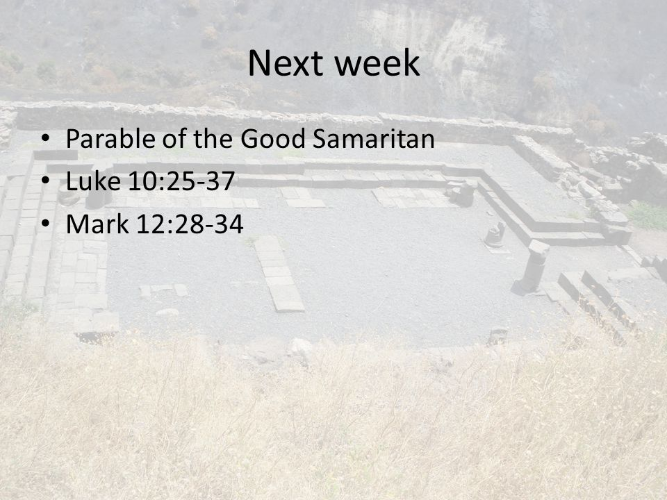 Next week Parable of the Good Samaritan Luke 10:25-37 Mark 12:28-34