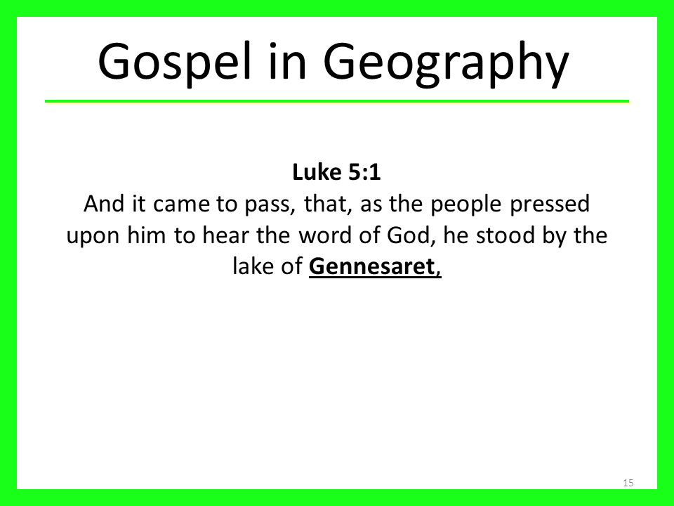 Gospel in Geography Luke 5:1 And it came to pass, that, as the people pressed upon him to hear the word of God, he stood by the lake of Gennesaret,