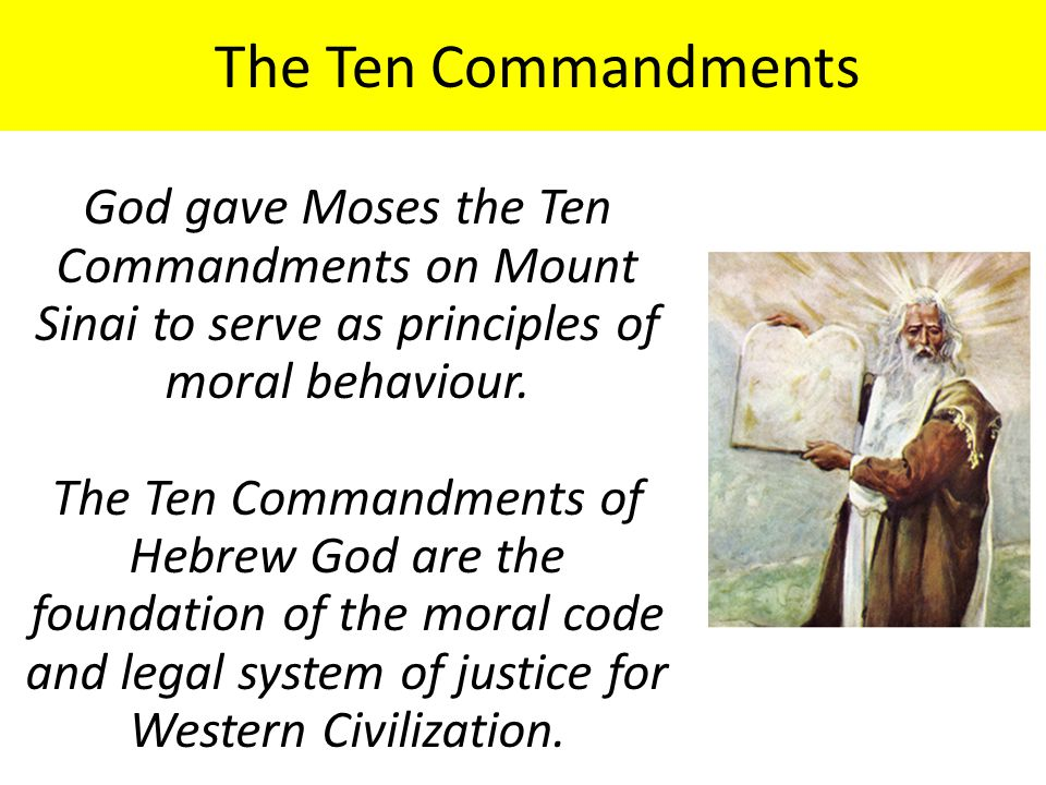 The Ten Commandments God gave Moses the Ten Commandments on Mount Sinai to serve as principles of moral behaviour.