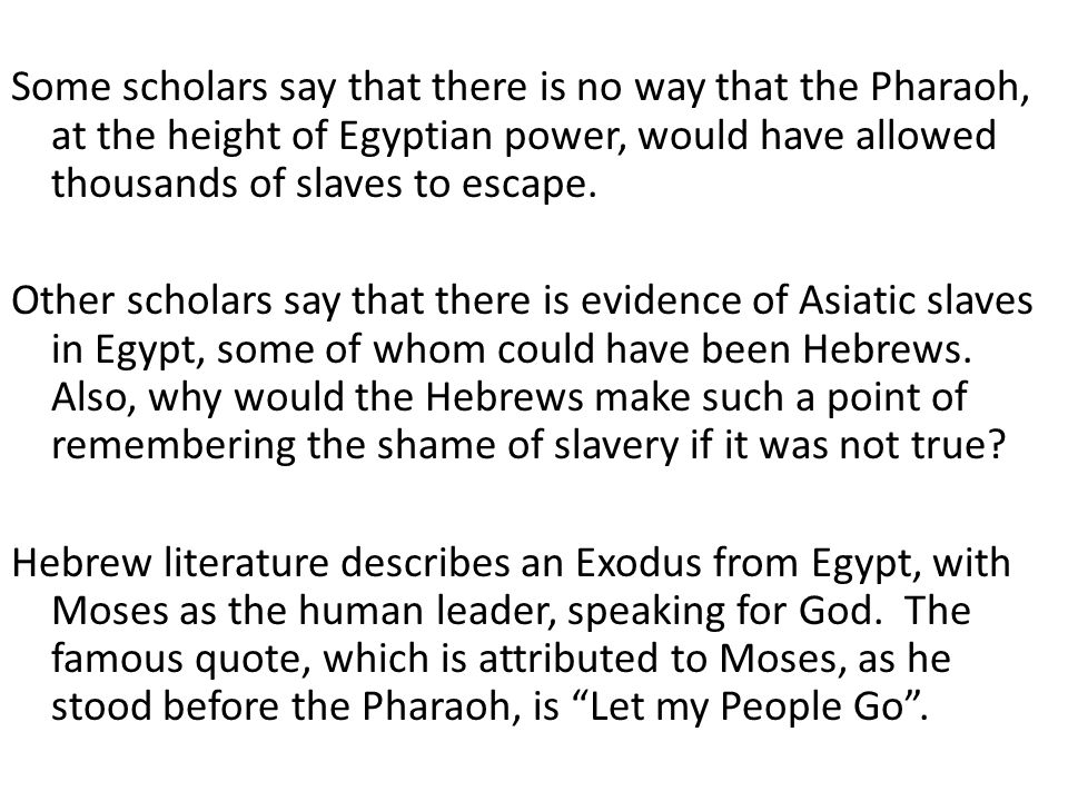 Some scholars say that there is no way that the Pharaoh, at the height of Egyptian power, would have allowed thousands of slaves to escape.