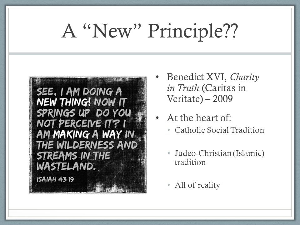 A New Principle Benedict XVI, Charity in Truth (Caritas in Veritate) – 2009. At the heart of: