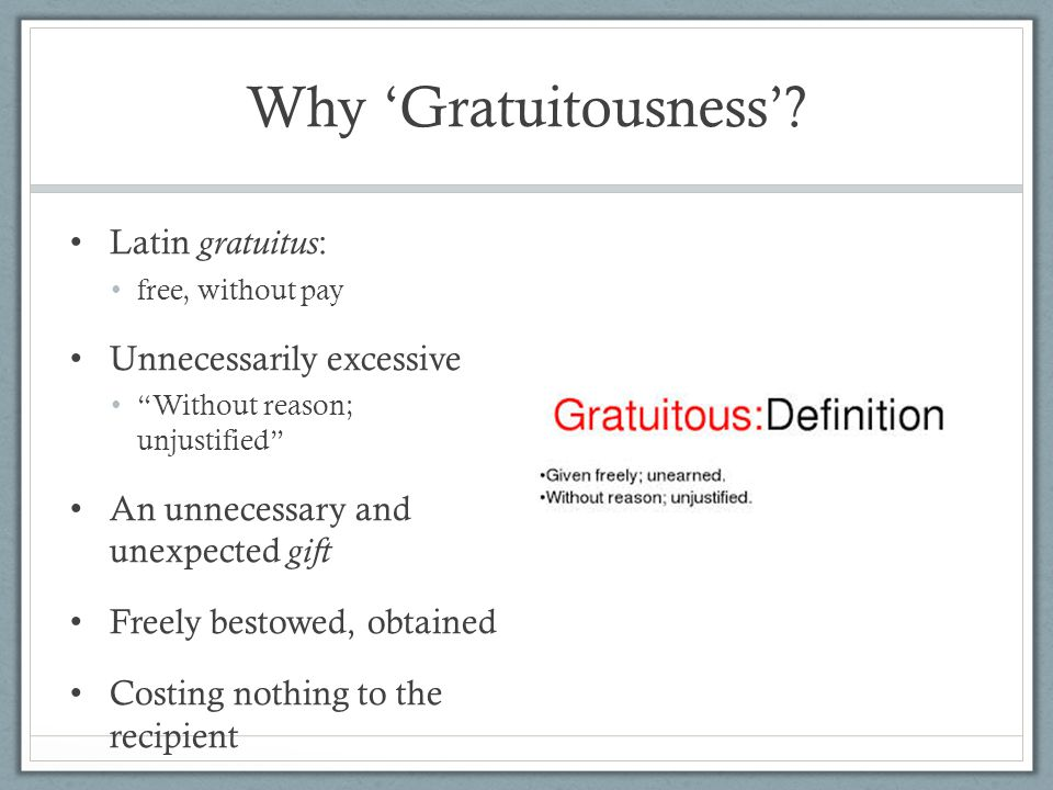 Why 'Gratuitousness' Latin gratuitus: Unnecessarily excessive
