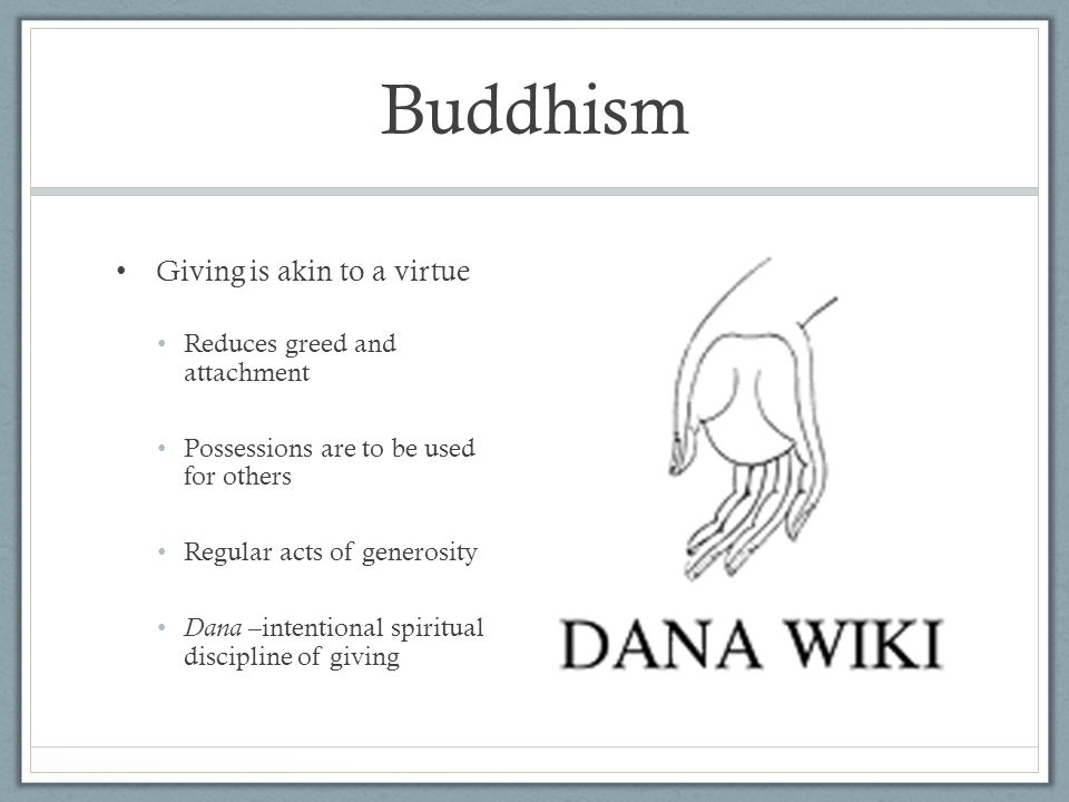 Buddhism Giving is akin to a virtue Reduces greed and attachment